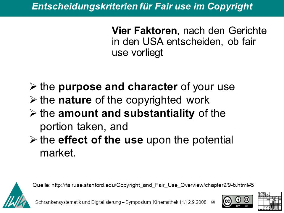 Schrankensystematik und Digitalisierung – Symposium Kinemathek 11/ Entscheidungskriterien für Fair use im Copyright Vier Faktoren, nach den Gerichte in den USA entscheiden, ob fair use vorliegt the purpose and character of your use the nature of the copyrighted work the amount and substantiality of the portion taken, and the effect of the use upon the potential market.