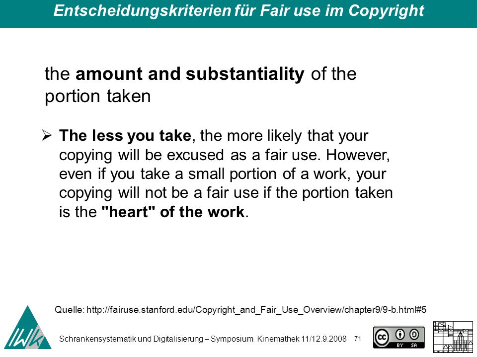 Schrankensystematik und Digitalisierung – Symposium Kinemathek 11/ Entscheidungskriterien für Fair use im Copyright the amount and substantiality of the portion taken The less you take, the more likely that your copying will be excused as a fair use.