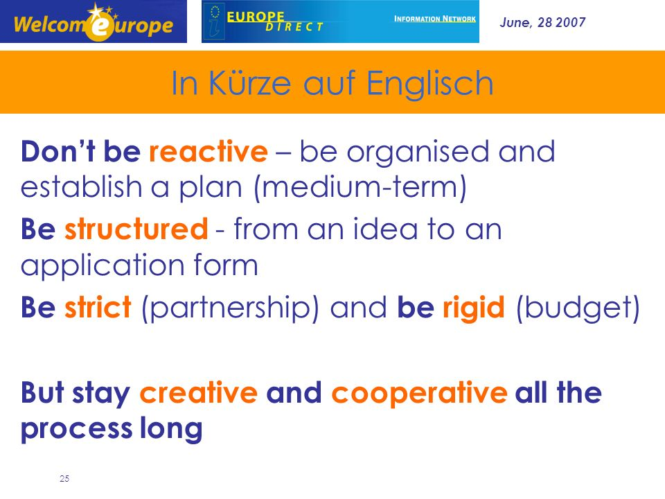 June, In Kürze auf Englisch Dont be reactive – be organised and establish a plan (medium-term) Be structured - from an idea to an application form Be strict (partnership) and be rigid (budget) But stay creative and cooperative all the process long