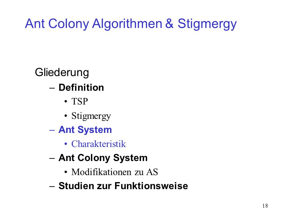 18 Ant Colony Algorithmen & Stigmergy Gliederung –Definition TSP Stigmergy –Ant System Charakteristik –Ant Colony System Modifikationen zu AS –Studien zur Funktionsweise