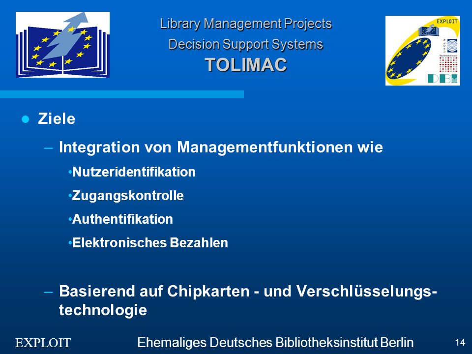 EXPLOIT Ehemaliges Deutsches Bibliotheksinstitut Berlin 14 Library Management Projects Decision Support Systems TOLIMAC Ziele –Integration von Managementfunktionen wie Nutzeridentifikation Zugangskontrolle Authentifikation Elektronisches Bezahlen –Basierend auf Chipkarten - und Verschlüsselungs- technologie