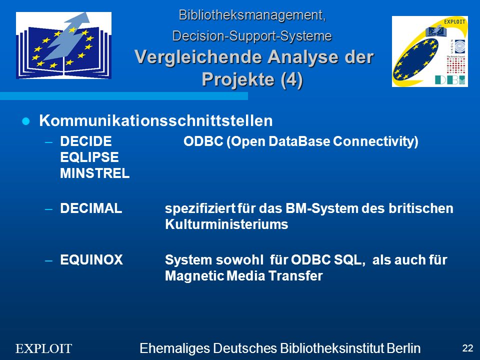 EXPLOIT Ehemaliges Deutsches Bibliotheksinstitut Berlin 22 Bibliotheksmanagement, Decision-Support-Systeme Vergleichende Analyse der Projekte (4) Kommunikationsschnittstellen –DECIDE ODBC (Open DataBase Connectivity) EQLIPSE MINSTREL –DECIMALspezifiziert für das BM-System des britischen Kulturministeriums –EQUINOXSystem sowohl für ODBC SQL, als auch für Magnetic Media Transfer