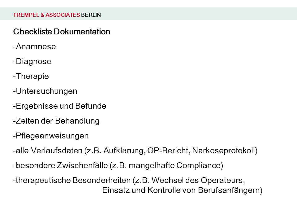 TREMPEL & ASSOCIATES BERLIN Checkliste Dokumentation -Anamnese -Diagnose -Therapie -Untersuchungen -Ergebnisse und Befunde -Zeiten der Behandlung -Pflegeanweisungen -alle Verlaufsdaten (z.B.