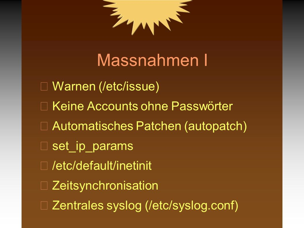 Massnahmen I Warnen (/etc/issue) Keine Accounts ohne Passwörter Automatisches Patchen (autopatch) set_ip_params /etc/default/inetinit Zeitsynchronisation Zentrales syslog (/etc/syslog.conf)