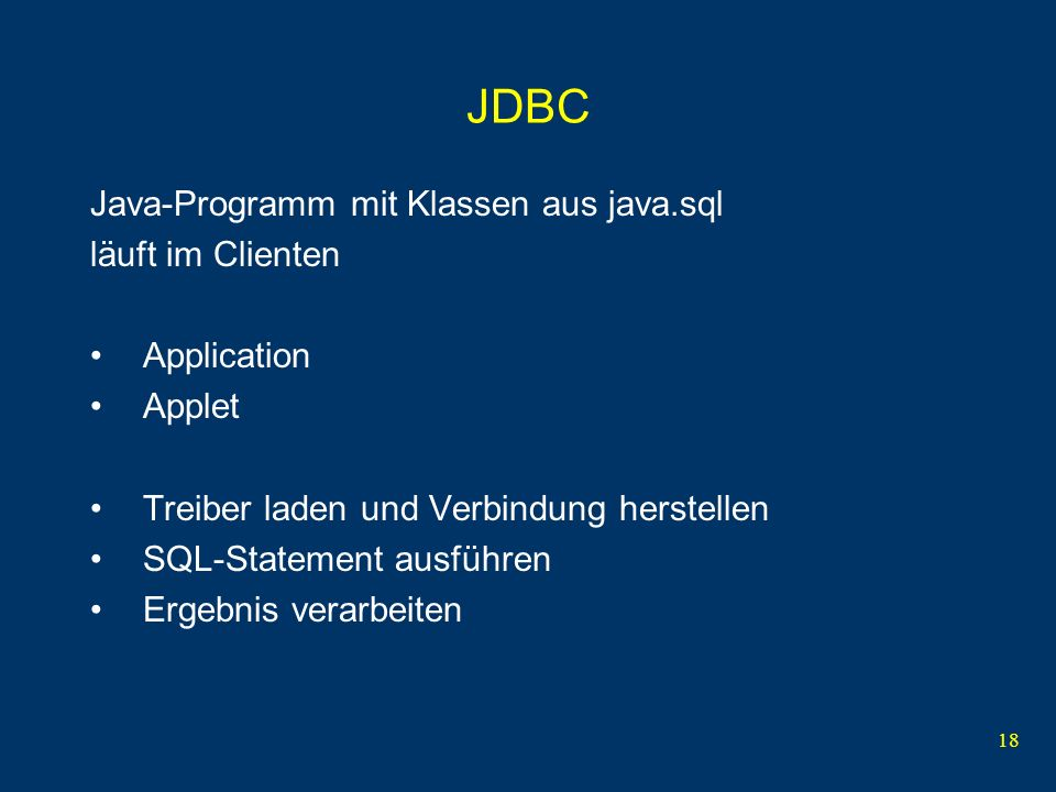 18 JDBC Java-Programm mit Klassen aus java.sql läuft im Clienten Application Applet Treiber laden und Verbindung herstellen SQL-Statement ausführen Ergebnis verarbeiten