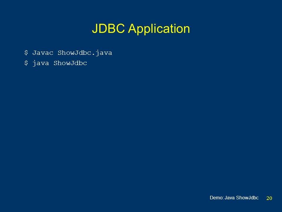 20 JDBC Application $ Javac ShowJdbc.java $ java ShowJdbc Demo: Java ShowJdbc