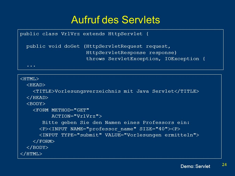 24 Aufruf des Servlets Vorlesungsverzeichnis mit Java Servlet <FORM METHOD= GET ACTION= VrlVrz > Bitte geben Sie den Namen eines Professors ein: public class VrlVrz extends HttpServlet { public void doGet (HttpServletRequest request, HttpServletResponse response) throws ServletException, IOException {...