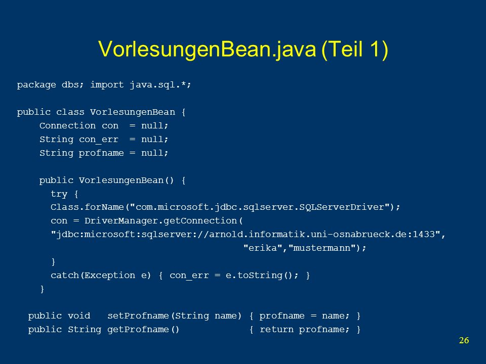 26 VorlesungenBean.java (Teil 1) package dbs; import java.sql.*; public class VorlesungenBean { Connection con = null; String con_err = null; String profname = null; public VorlesungenBean() { try { Class.forName( com.microsoft.jdbc.sqlserver.SQLServerDriver ); con = DriverManager.getConnection( jdbc:microsoft:sqlserver://arnold.informatik.uni-osnabrueck.de:1433 , erika , mustermann ); } catch(Exception e) { con_err = e.toString(); } } public void setProfname(String name) { profname = name; } public String getProfname() { return profname; }