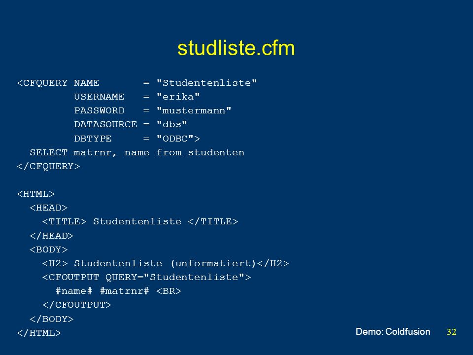 32 studliste.cfm <CFQUERY NAME = Studentenliste USERNAME = erika PASSWORD = mustermann DATASOURCE = dbs DBTYPE = ODBC > SELECT matrnr, name from studenten Studentenliste Studentenliste (unformatiert) #name# #matrnr# Demo: Coldfusion