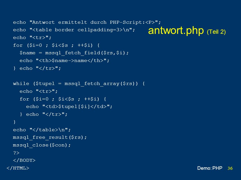 36 antwort.php (Teil 2) echo Antwort ermittelt durch PHP-Script: ; echo \n ; echo ; for ($i=0 ; $i<$s ; ++$i) { $name = mssql_fetch_field($rs,$i); echo $name->name ; } echo ; while ($tupel = mssql_fetch_array($rs)) { echo ; for ($i=0 ; $i<$s ; ++$i) { echo $tupel[$i] ; } echo ; } echo \n ; mssql_free_result($rs); mssql_close($con); > Demo: PHP