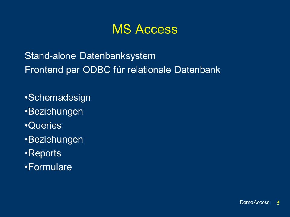 5 MS Access Stand-alone Datenbanksystem Frontend per ODBC für relationale Datenbank Schemadesign Beziehungen Queries Beziehungen Reports Formulare Demo Access