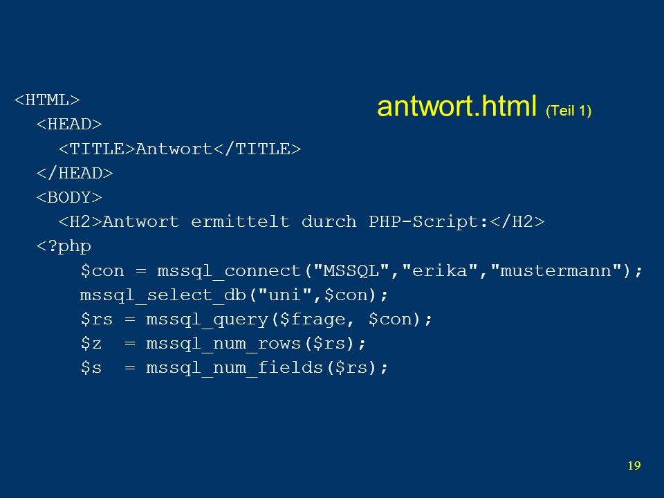 19 antwort.html (Teil 1) Antwort Antwort ermittelt durch PHP-Script: < php $con = mssql_connect( MSSQL , erika , mustermann ); mssql_select_db( uni ,$con); $rs = mssql_query($frage, $con); $z = mssql_num_rows($rs); $s = mssql_num_fields($rs);