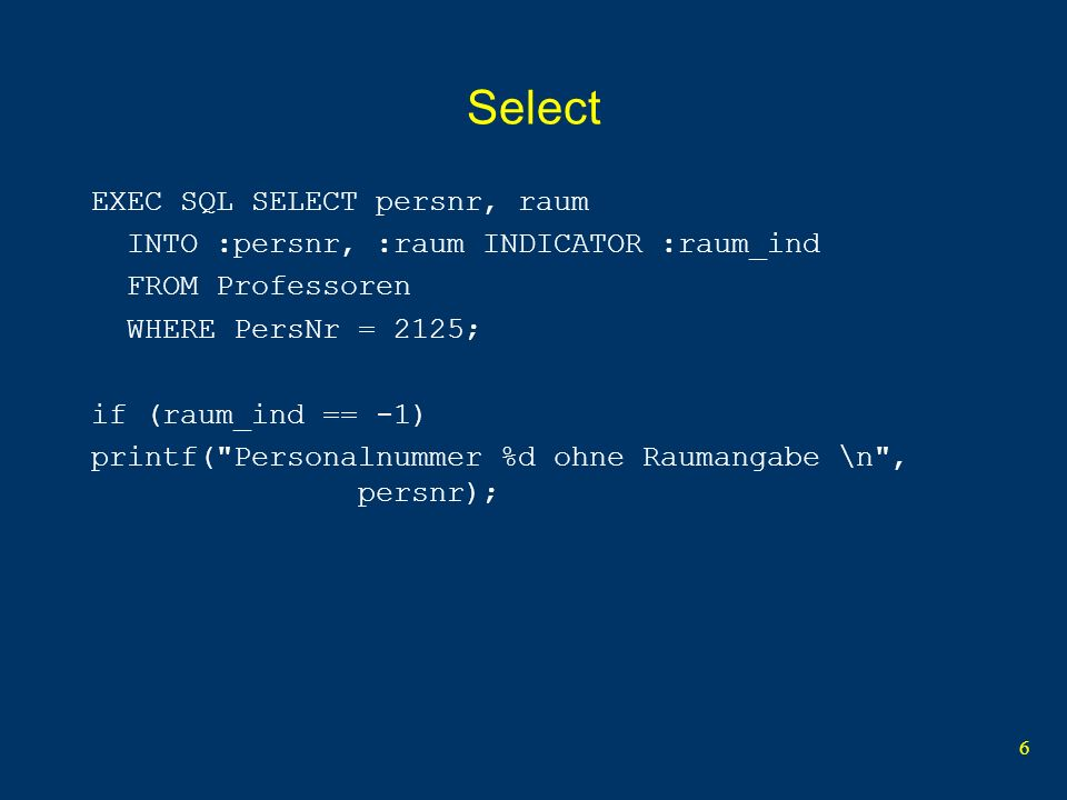 6 Select EXEC SQL SELECT persnr, raum INTO :persnr, :raum INDICATOR :raum_ind FROM Professoren WHERE PersNr = 2125; if (raum_ind == -1) printf( Personalnummer %d ohne Raumangabe \n , persnr);