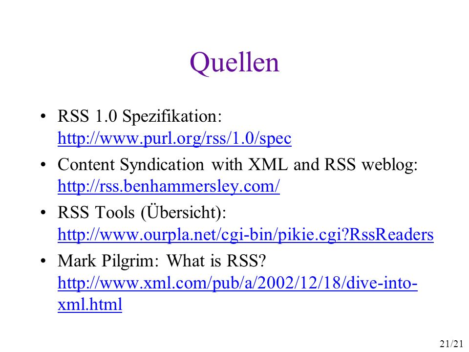 21/21 Quellen RSS 1.0 Spezifikation:     Content Syndication with XML and RSS weblog:     RSS Tools (Übersicht):   RssReaders   RssReaders Mark Pilgrim: What is RSS.