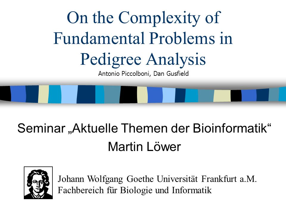On the Complexity of Fundamental Problems in Pedigree Analysis Seminar Aktuelle Themen der Bioinformatik Martin Löwer Antonio Piccolboni, Dan Gusfield Johann Wolfgang Goethe Universität Frankfurt a.M.