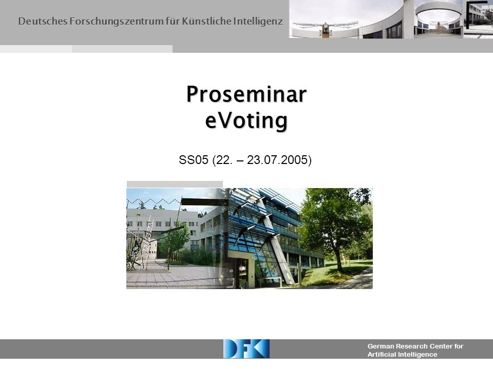 German Research Center for Artificial Intelligence Proseminar eVoting Deutsches Forschungszentrum für Künstliche Intelligenz SS05 (22.