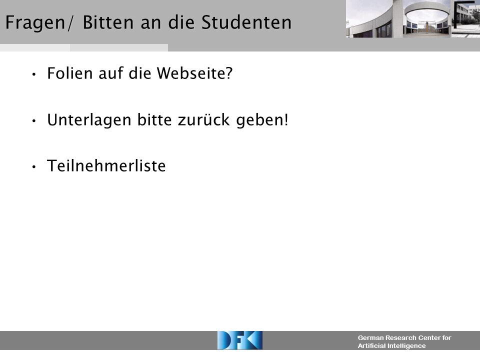 German Research Center for Artificial Intelligence Fragen/ Bitten an die Studenten Folien auf die Webseite.