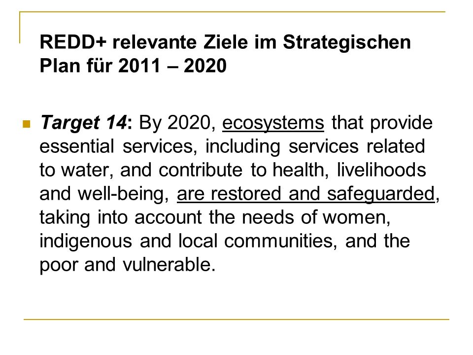 REDD+ relevante Ziele im Strategischen Plan für 2011 – 2020 Target 14: By 2020, ecosystems that provide essential services, including services related to water, and contribute to health, livelihoods and well-being, are restored and safeguarded, taking into account the needs of women, indigenous and local communities, and the poor and vulnerable.