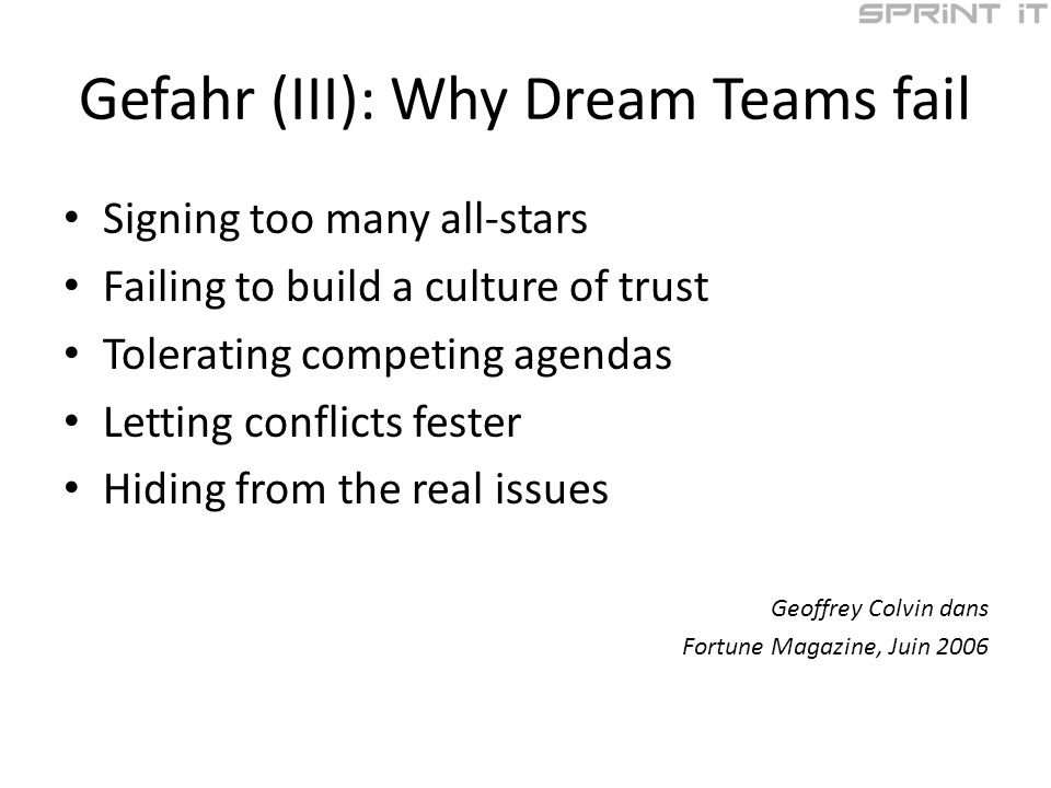 Gefahr (III): Why Dream Teams fail Signing too many all-stars Failing to build a culture of trust Tolerating competing agendas Letting conflicts fester Hiding from the real issues Geoffrey Colvin dans Fortune Magazine, Juin 2006
