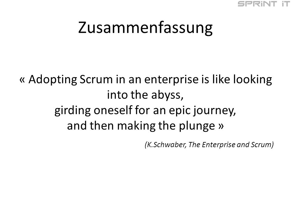 Zusammenfassung « Adopting Scrum in an enterprise is like looking into the abyss, girding oneself for an epic journey, and then making the plunge » (K.Schwaber, The Enterprise and Scrum)