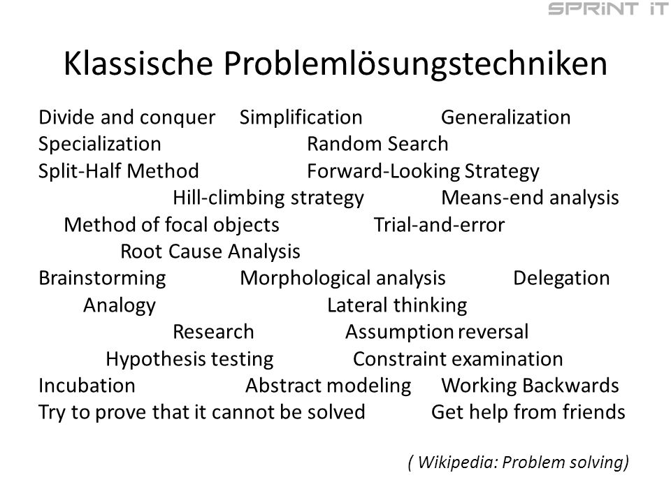Klassische Problemlösungstechniken Divide and conquer Simplification Generalization Specialization Random Search Split-Half Method Forward-Looking Strategy Hill-climbing strategyMeans-end analysis Method of focal objectsTrial-and-error Root Cause Analysis BrainstormingMorphological analysis Delegation Analogy Lateral thinking Research Assumption reversal Hypothesis testing Constraint examination Incubation Abstract modeling Working Backwards Try to prove that it cannot be solved Get help from friends ( Wikipedia: Problem solving)