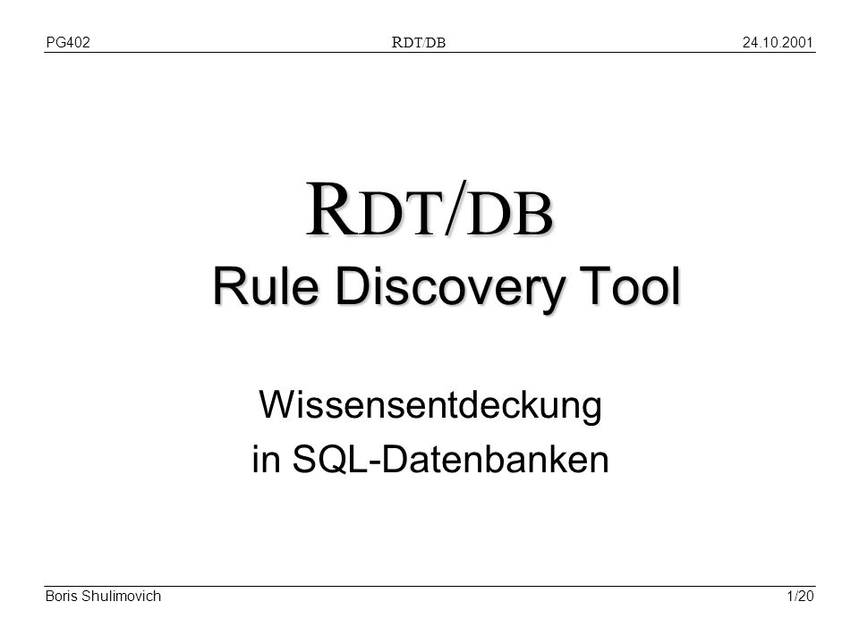 PG402 R DT/DB Boris Shulimovich1/20 R DT / DB Rule Discovery Tool Wissensentdeckung in SQL-Datenbanken