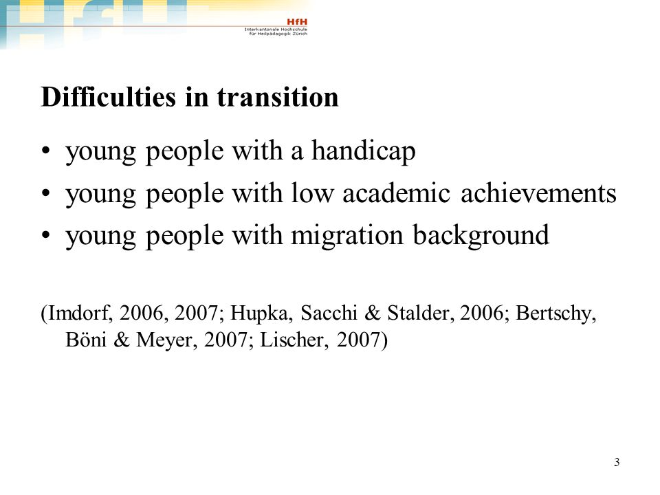 3 Difficulties in transition young people with a handicap young people with low academic achievements young people with migration background (Imdorf, 2006, 2007; Hupka, Sacchi & Stalder, 2006; Bertschy, Böni & Meyer, 2007; Lischer, 2007)