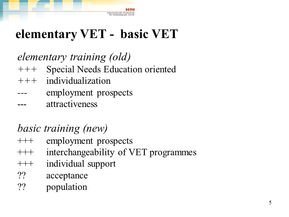 5 elementary VET - basic VET elementary training (old) +++ Special Needs Education oriented +++ individualization --- employment prospects ---attractiveness basic training (new) +++ employment prospects +++interchangeability of VET programmes +++individual support .