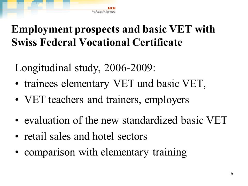 6 Employment prospects and basic VET with Swiss Federal Vocational Certificate Longitudinal study, : trainees elementary VET und basic VET, VET teachers and trainers, employers evaluation of the new standardized basic VET retail sales and hotel sectors comparison with elementary training