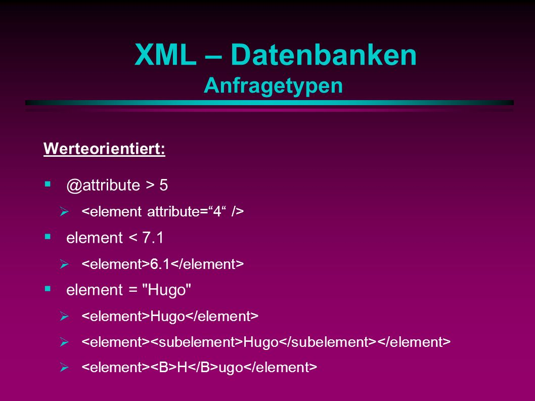 XML – Datenbanken Anfragetypen Werteorientiert: @attribute > 5 element < 7.1 6.1 element = Hugo Hugo