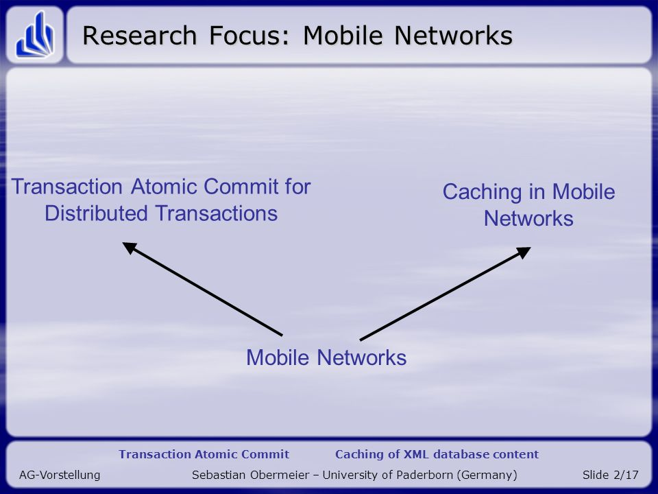 Transaction Atomic Commit Caching of XML database content AG-Vorstellung Sebastian Obermeier – University of Paderborn (Germany)Slide 2/17 Research Focus: Mobile Networks Caching in Mobile Networks Transaction Atomic Commit for Distributed Transactions Mobile Networks