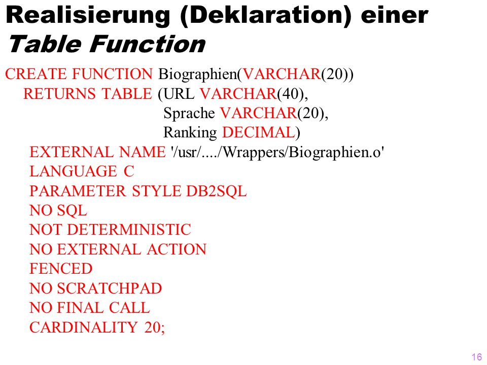 16 Realisierung (Deklaration) einer Table Function CREATE FUNCTION Biographien(VARCHAR(20)) RETURNS TABLE (URL VARCHAR(40), Sprache VARCHAR(20), Ranking DECIMAL) EXTERNAL NAME /usr/..../Wrappers/Biographien.o LANGUAGE C PARAMETER STYLE DB2SQL NO SQL NOT DETERMINISTIC NO EXTERNAL ACTION FENCED NO SCRATCHPAD NO FINAL CALL CARDINALITY 20;