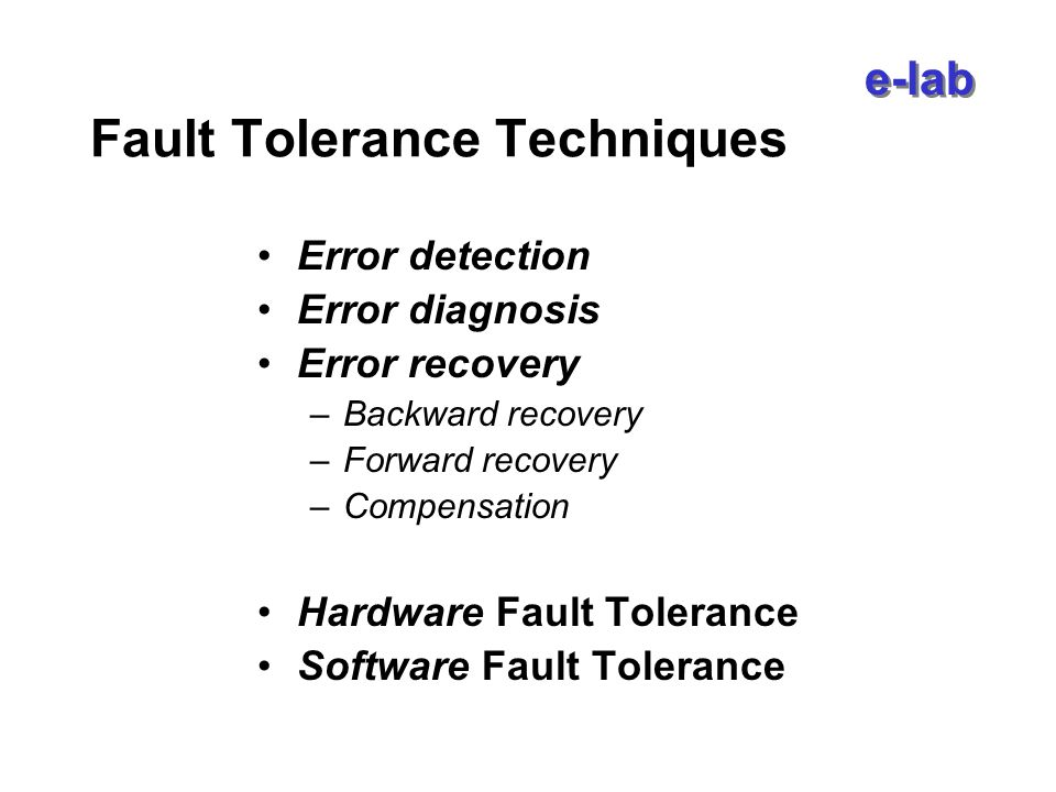 e-lab Fault Tolerance Techniques Error detection Error diagnosis Error recovery –Backward recovery –Forward recovery –Compensation Hardware Fault Tolerance Software Fault Tolerance