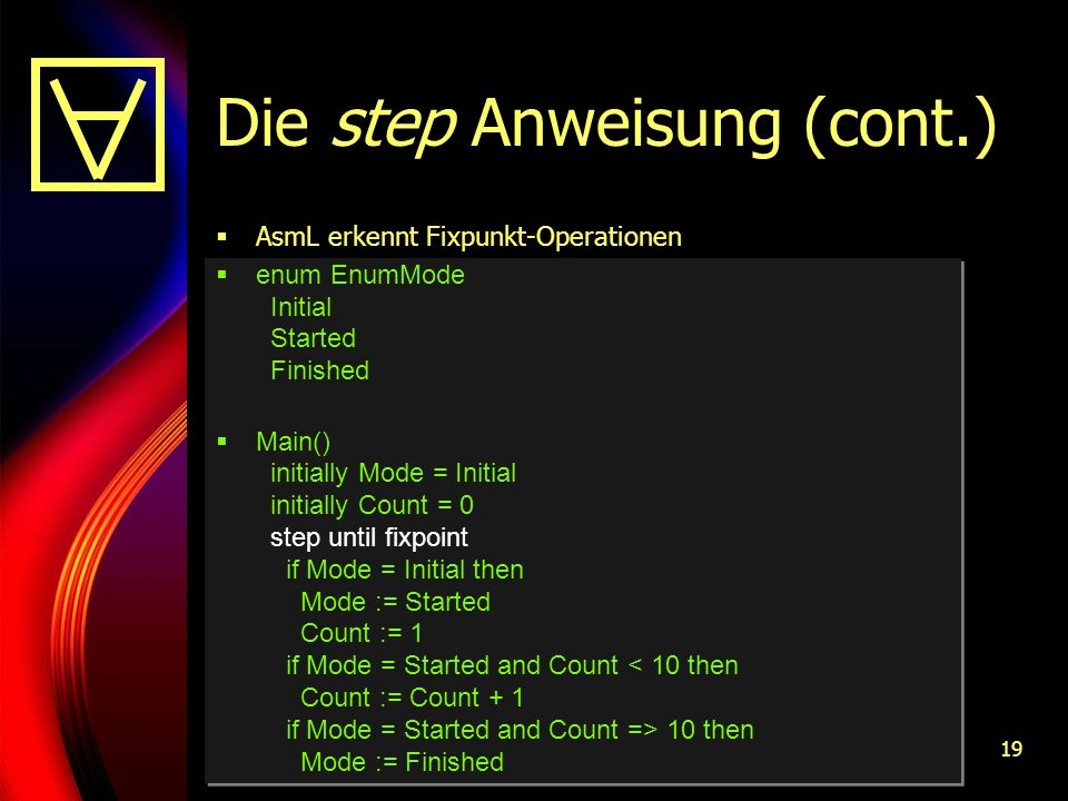 19 Die step Anweisung (cont.) AsmL erkennt Fixpunkt-Operationen enum EnumMode Initial Started Finished Main() initially Mode = Initial initially Count = 0 step until fixpoint if Mode = Initial then Mode := Started Count := 1 if Mode = Started and Count 10 then Mode := Finished