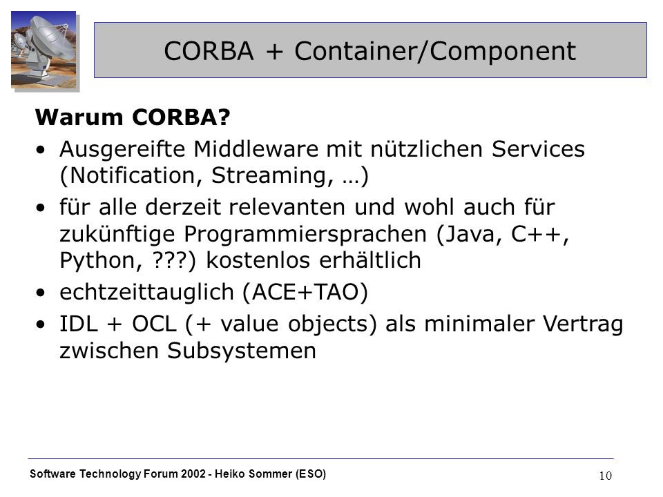Software Technology Forum Heiko Sommer (ESO) 10 CORBA + Container/Component Warum CORBA.