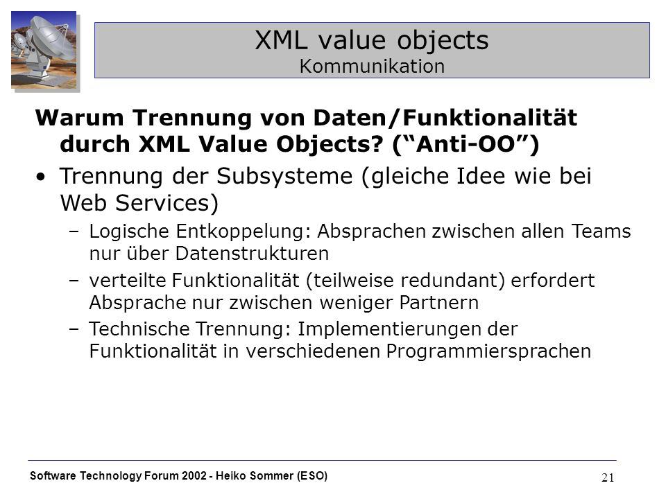 Software Technology Forum Heiko Sommer (ESO) 21 XML value objects Kommunikation Warum Trennung von Daten/Funktionalität durch XML Value Objects.