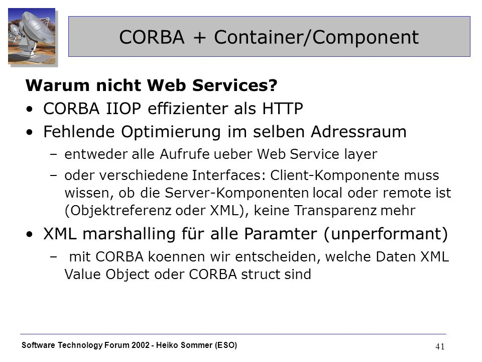 Software Technology Forum Heiko Sommer (ESO) 41 CORBA + Container/Component Warum nicht Web Services.