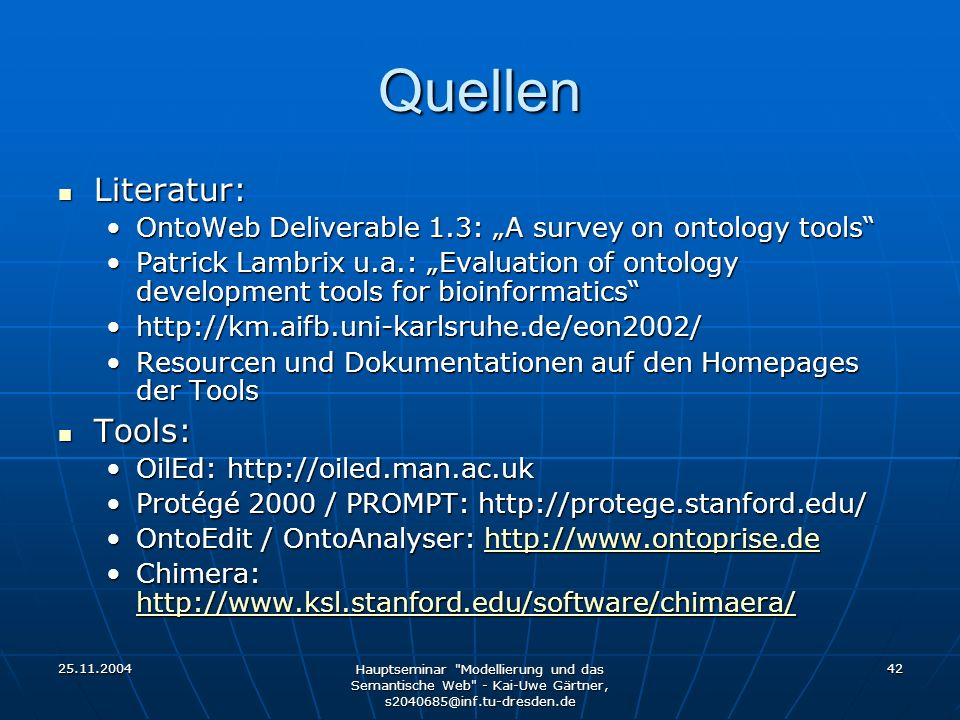Hauptseminar Modellierung und das Semantische Web - Kai-Uwe Gärtner, 42 Quellen Literatur: Literatur: OntoWeb Deliverable 1.3: A survey on ontology toolsOntoWeb Deliverable 1.3: A survey on ontology tools Patrick Lambrix u.a.: Evaluation of ontology development tools for bioinformaticsPatrick Lambrix u.a.: Evaluation of ontology development tools for bioinformatics   Resourcen und Dokumentationen auf den Homepages der ToolsResourcen und Dokumentationen auf den Homepages der Tools Tools: Tools: OilEd:     Protégé 2000 / PROMPT: / PROMPT:   OntoEdit / OntoAnalyser:   / OntoAnalyser:   Chimera: