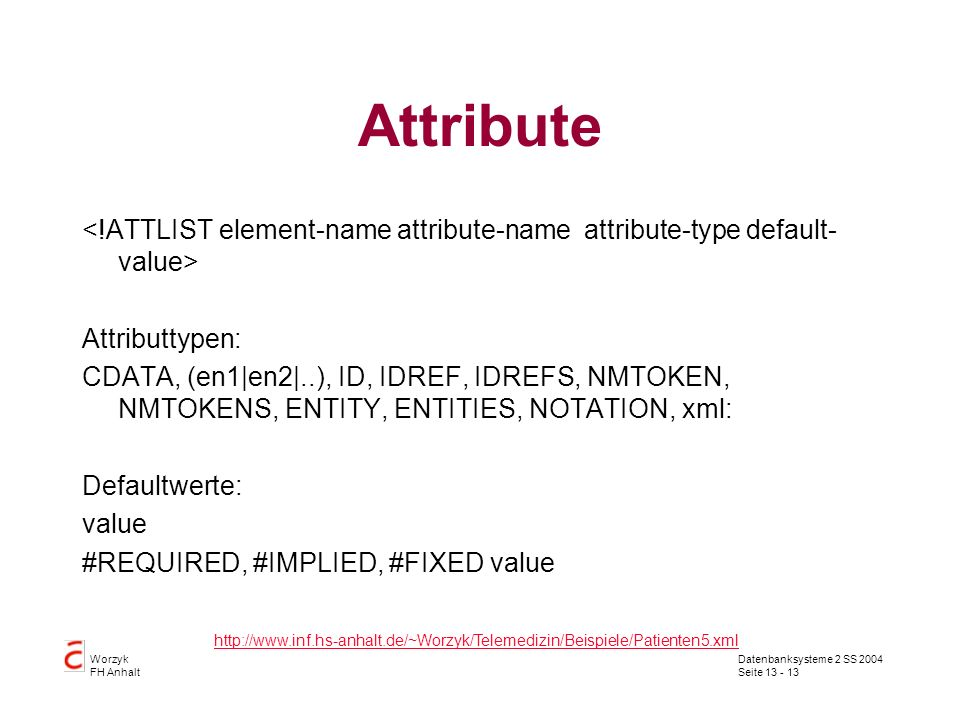 Datenbanksysteme 2 SS 2004 Seite Worzyk FH Anhalt Attribute Attributtypen: CDATA, (en1|en2|..), ID, IDREF, IDREFS, NMTOKEN, NMTOKENS, ENTITY, ENTITIES, NOTATION, xml: Defaultwerte: value #REQUIRED, #IMPLIED, #FIXED value