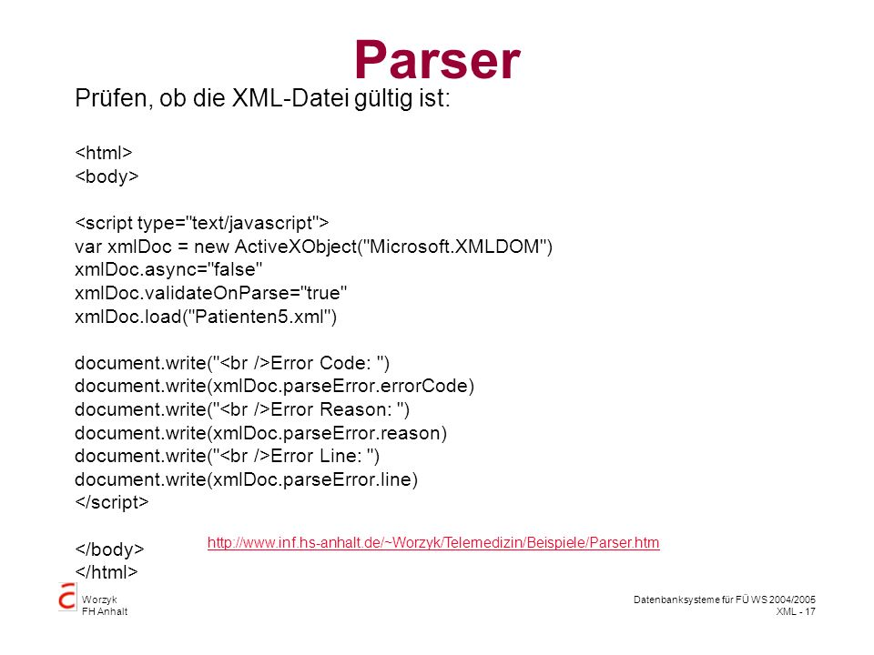 Worzyk FH Anhalt Datenbanksysteme für FÜ WS 2004/2005 XML - 17 Parser Prüfen, ob die XML-Datei gültig ist: var xmlDoc = new ActiveXObject( Microsoft.XMLDOM ) xmlDoc.async= false xmlDoc.validateOnParse= true xmlDoc.load( Patienten5.xml ) document.write( Error Code: ) document.write(xmlDoc.parseError.errorCode) document.write( Error Reason: ) document.write(xmlDoc.parseError.reason) document.write( Error Line: ) document.write(xmlDoc.parseError.line) http://www.inf.hs-anhalt.de/~Worzyk/Telemedizin/Beispiele/Parser.htm