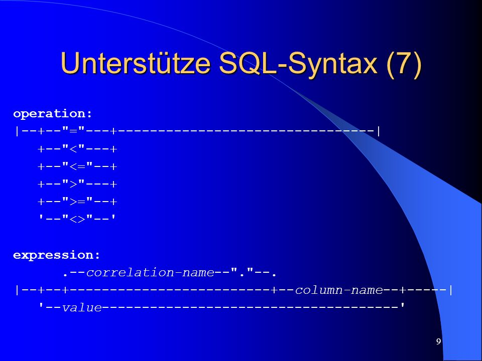 9 Unterstütze SQL-Syntax (7) operation: |--+-- = | +-- < <= > >= <> -- expression:.--correlation-name