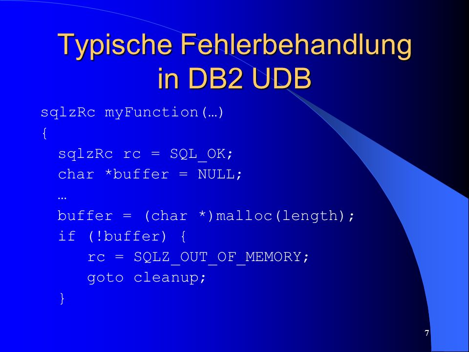 7 Typische Fehlerbehandlung in DB2 UDB sqlzRc myFunction(…) { sqlzRc rc = SQL_OK; char *buffer = NULL; … buffer = (char *)malloc(length); if (!buffer) { rc = SQLZ_OUT_OF_MEMORY; goto cleanup; }