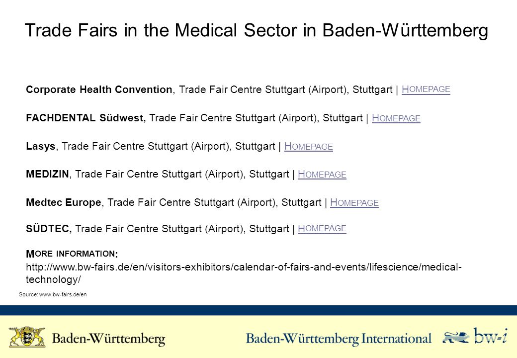 Trade Fairs in the Medical Sector in Baden-Württemberg Corporate Health Convention, Trade Fair Centre Stuttgart (Airport), Stuttgart | H OMEPAGEH OMEPAGE FACHDENTAL Südwest, Trade Fair Centre Stuttgart (Airport), Stuttgart | H OMEPAGEH OMEPAGE Lasys, Trade Fair Centre Stuttgart (Airport), Stuttgart | H OMEPAGEH OMEPAGE MEDIZIN, Trade Fair Centre Stuttgart (Airport), Stuttgart | H OMEPAGEH OMEPAGE Medtec Europe, Trade Fair Centre Stuttgart (Airport), Stuttgart | H OMEPAGEH OMEPAGE SÜDTEC, Trade Fair Centre Stuttgart (Airport), Stuttgart | H OMEPAGEH OMEPAGE M ORE INFORMATION :   technology/ Source: