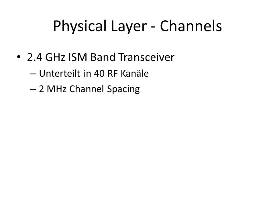 Physical Layer - Channels 2.4 GHz ISM Band Transceiver – Unterteilt in 40 RF Kanäle – 2 MHz Channel Spacing