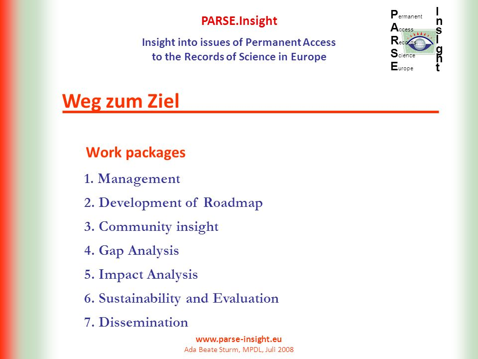 PARSE.Insight Insight into issues of Permanent Access to the Records of Science in Europe P ermanent A ccess R ecords S cience E urope InsIghtInsIght www.parse-insight.eu Ada Beate Sturm, MPDL, Juli 2008 Work packages Weg zum Ziel 1.