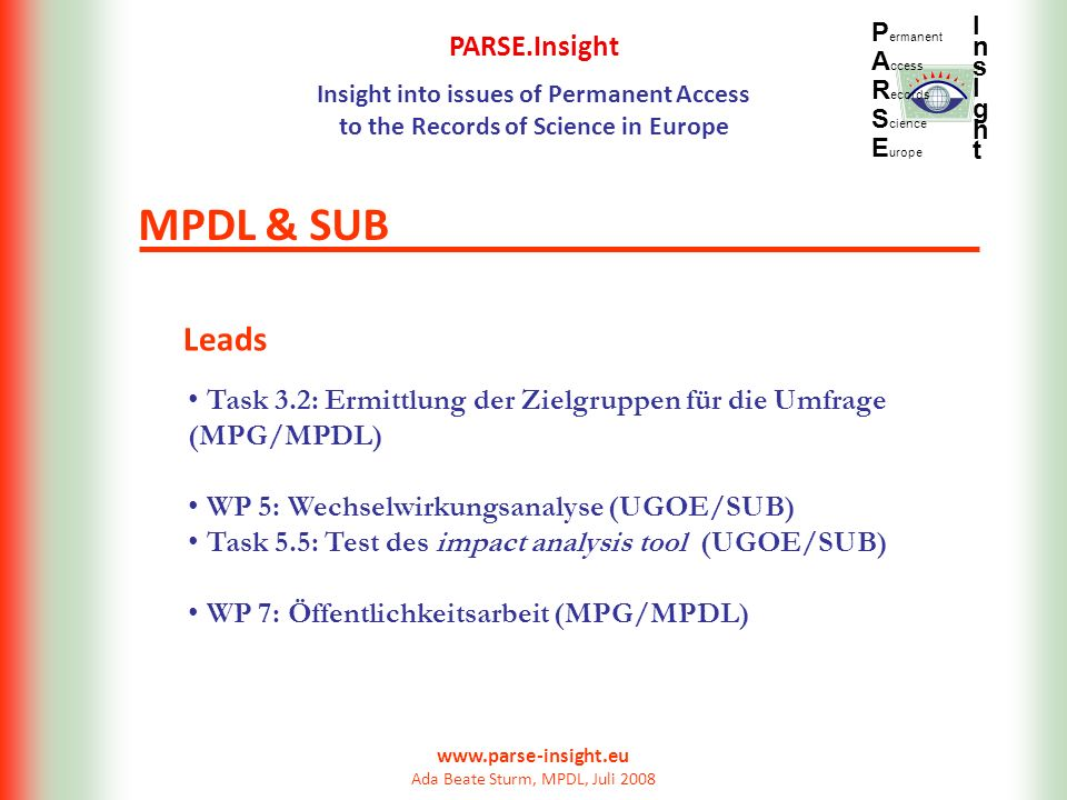 PARSE.Insight Insight into issues of Permanent Access to the Records of Science in Europe P ermanent A ccess R ecords S cience E urope InsIghtInsIght www.parse-insight.eu Ada Beate Sturm, MPDL, Juli 2008 Leads MPDL & SUB Task 3.2: Ermittlung der Zielgruppen für die Umfrage (MPG/MPDL) WP 5: Wechselwirkungsanalyse (UGOE/SUB) Task 5.5: Test des impact analysis tool (UGOE/SUB) WP 7: Öffentlichkeitsarbeit (MPG/MPDL)