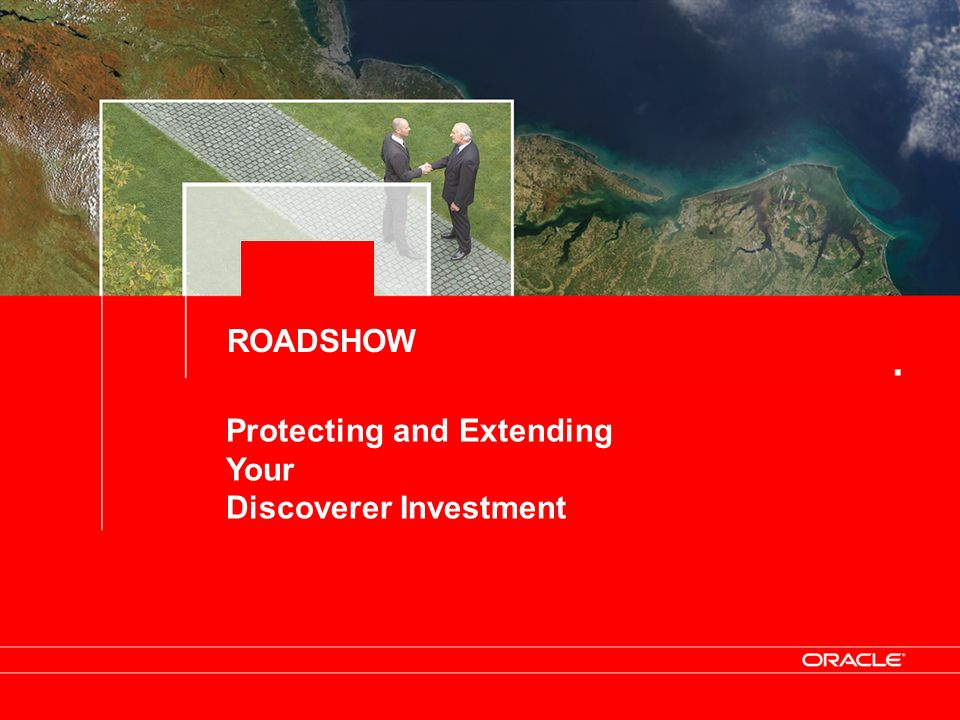 Protecting and Extending Your Discoverer Investment ROADSHOW