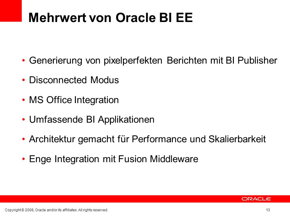 Mehrwert von Oracle BI EE Generierung von pixelperfekten Berichten mit BI Publisher Disconnected Modus MS Office Integration Umfassende BI Applikationen Architektur gemacht für Performance und Skalierbarkeit Enge Integration mit Fusion Middleware Copyright © 2008, Oracle and/or its affiliates.