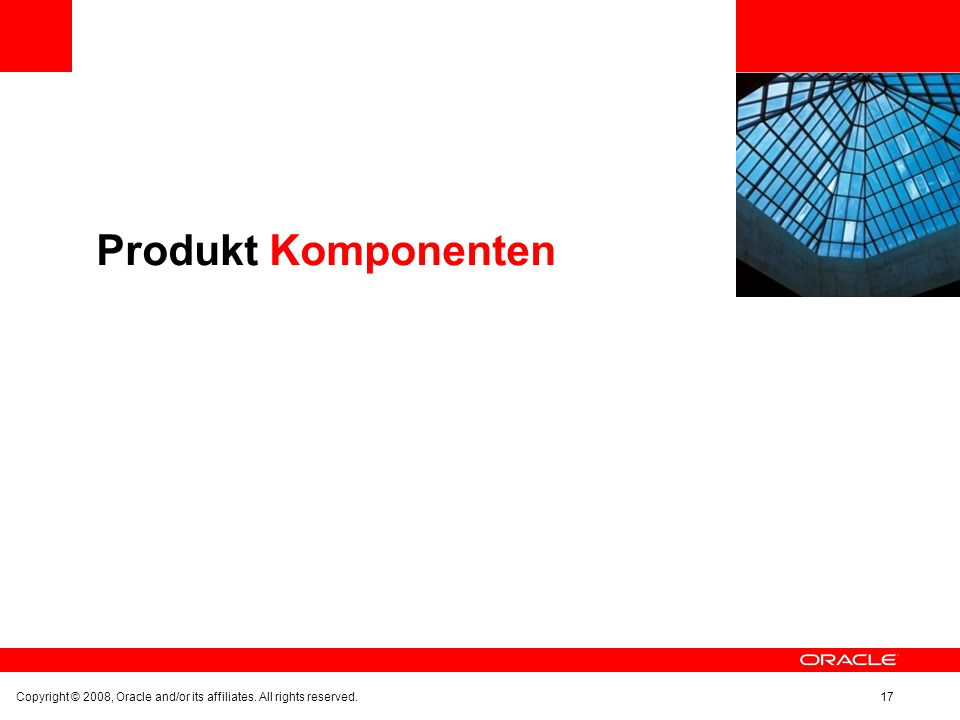 Produkt Komponenten Copyright © 2008, Oracle and/or its affiliates. All rights reserved.17