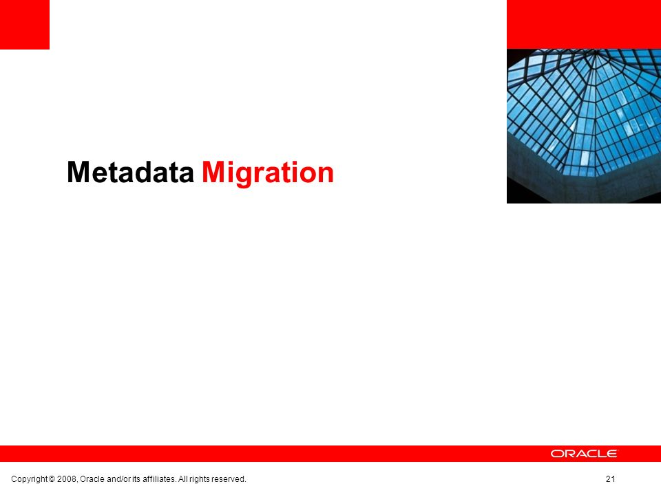 Metadata Migration Copyright © 2008, Oracle and/or its affiliates. All rights reserved.21